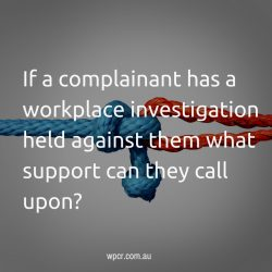 If a complainant has a workplace investigation held against them what support can they call upon?